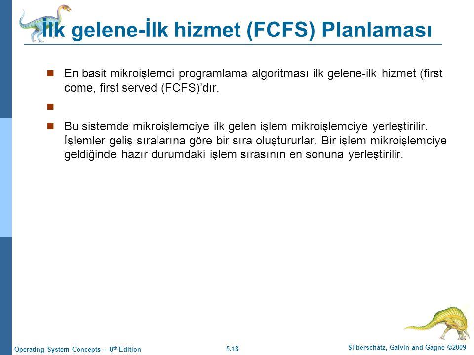 5.18 Silberschatz, Galvin and Gagne ©2009 Operating System Concepts – 8 th Edition İlk gelene-İlk hizmet (FCFS) Planlaması  En basit mikroişlemci programlama algoritması ilk gelene-ilk hizmet (first come, first served (FCFS)'dır.
