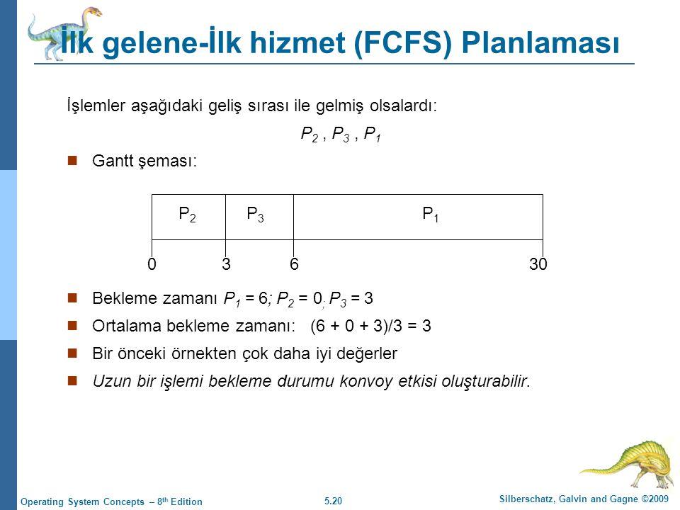 5.20 Silberschatz, Galvin and Gagne ©2009 Operating System Concepts – 8 th Edition İlk gelene-İlk hizmet (FCFS) Planlaması İşlemler aşağıdaki geliş sırası ile gelmiş olsalardı: P 2, P 3, P 1  Gantt şeması:  Bekleme zamanı P 1 = 6; P 2 = 0 ; P 3 = 3  Ortalama bekleme zamanı: (6 + 0 + 3)/3 = 3  Bir önceki örnekten çok daha iyi değerler  Uzun bir işlemi bekleme durumu konvoy etkisi oluşturabilir.