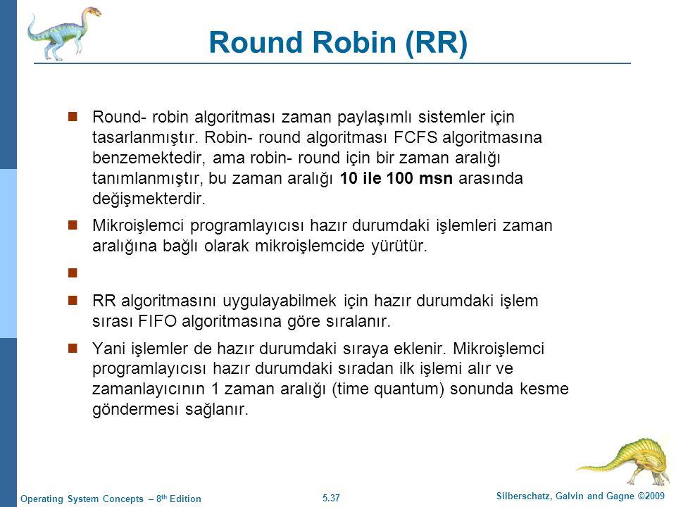 5.37 Silberschatz, Galvin and Gagne ©2009 Operating System Concepts – 8 th Edition Round Robin (RR)  Round- robin algoritması zaman paylaşımlı sistemler için tasarlanmıştır.