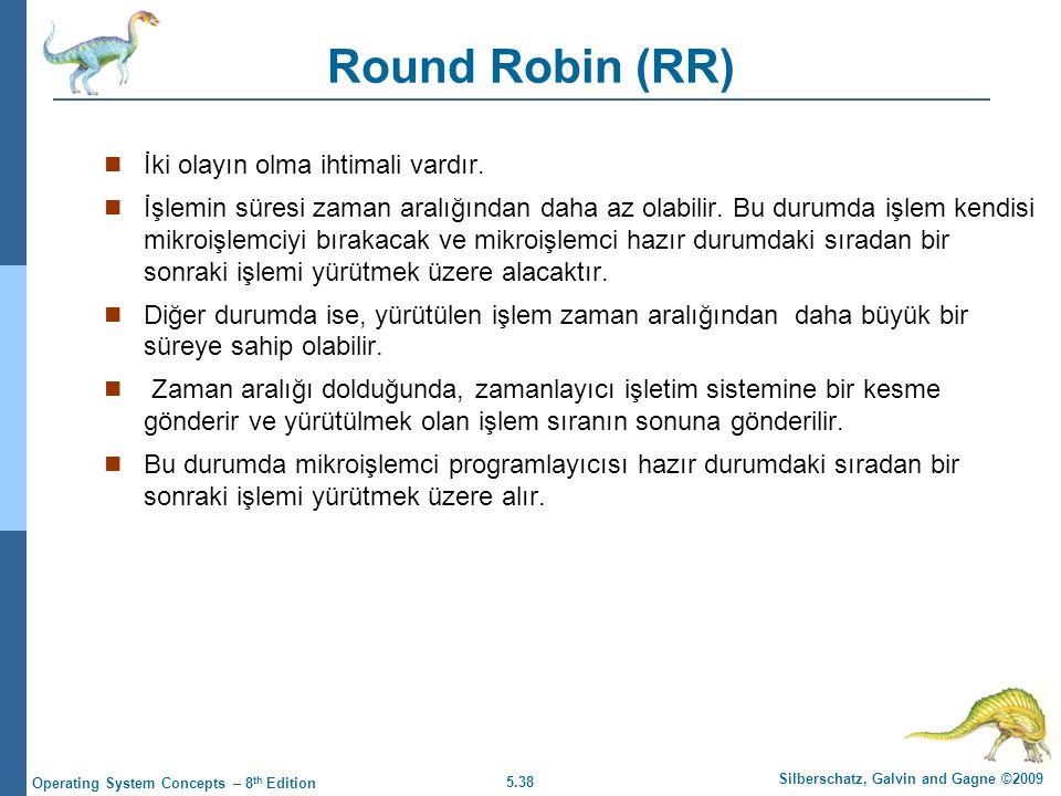 5.38 Silberschatz, Galvin and Gagne ©2009 Operating System Concepts – 8 th Edition Round Robin (RR)  İki olayın olma ihtimali vardır.  İşlemin süres