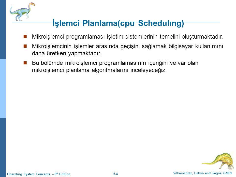 5.4 Silberschatz, Galvin and Gagne ©2009 Operating System Concepts – 8 th Edition İşlemci Planlama(cpu Schedulıng)  Mikroişlemci programlaması işletim sistemlerinin temelini oluşturmaktadır.
