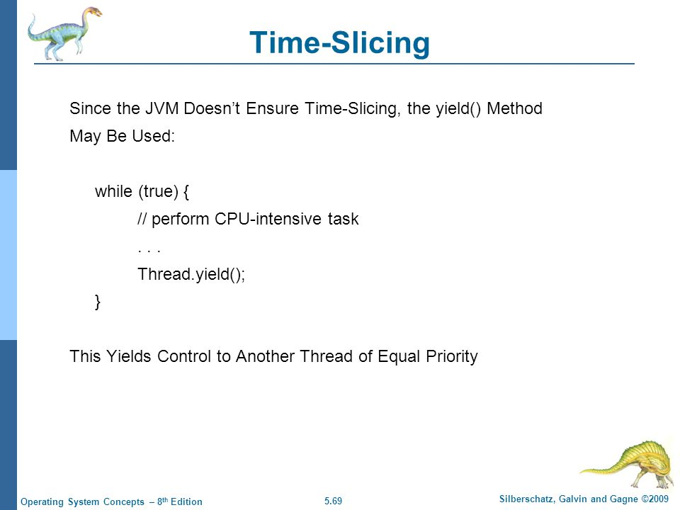 5.69 Silberschatz, Galvin and Gagne ©2009 Operating System Concepts – 8 th Edition Time-Slicing Since the JVM Doesn't Ensure Time-Slicing, the yield()