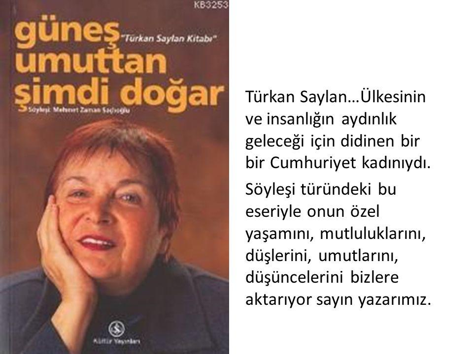 Türkan Saylan…Ülkesinin ve insanlığın aydınlık geleceği için didinen bir bir Cumhuriyet kadınıydı. Söyleşi türündeki bu eseriyle onun özel yaşamını, m