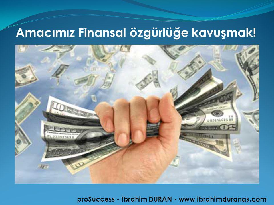 Amacımız Finansal özgürlüğe kavuşmak! proSuccess - İbrahim DURAN - www.ibrahimduranas.com