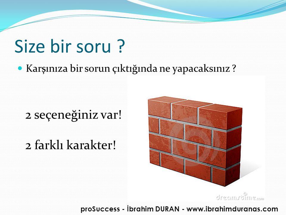 Size bir soru ?  Karşınıza bir sorun çıktığında ne yapacaksınız ? proSuccess - İbrahim DURAN - www.ibrahimduranas.com 2 seçeneğiniz var! 2 farklı kar