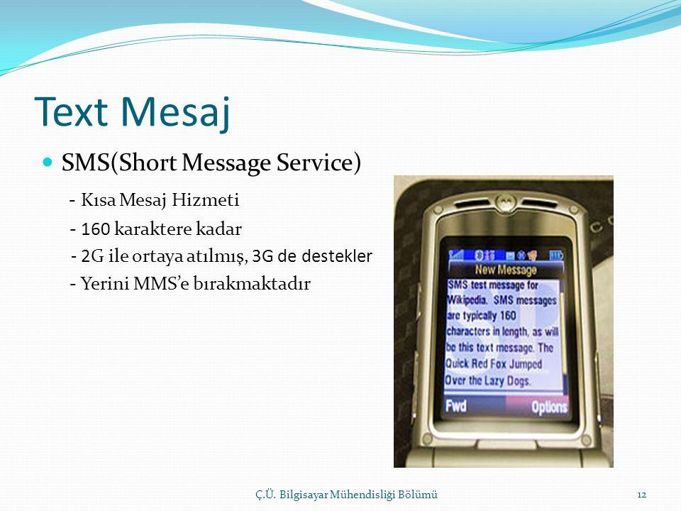 Text Mesaj  SMS(Short Message Service) - Kısa Mesaj Hizmeti - 160 karaktere kadar - 2G ile ortaya atılmış, 3G de destekler - Yerini MMS'e bırakmaktadır Ç.Ü.