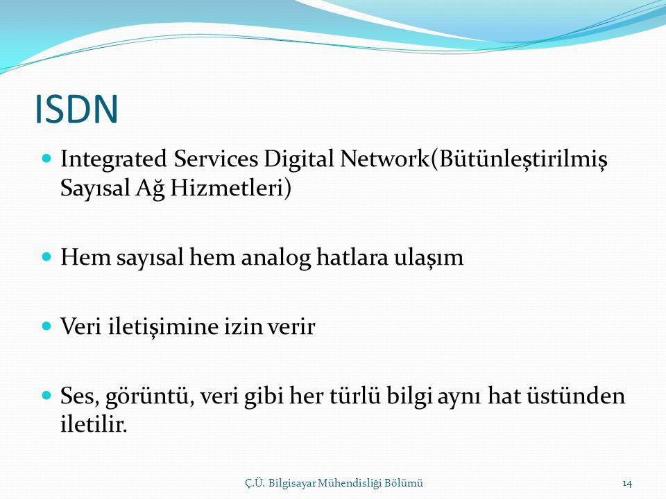 ISDN  Integrated Services Digital Network(Bütünleştirilmiş Sayısal Ağ Hizmetleri)  Hem sayısal hem analog hatlara ulaşım  Veri iletişimine izin verir  Ses, görüntü, veri gibi her türlü bilgi aynı hat üstünden iletilir.