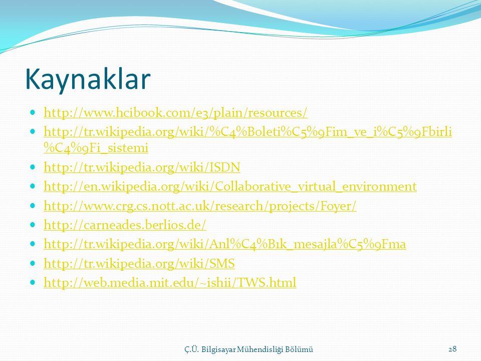 Kaynaklar  http://www.hcibook.com/e3/plain/resources/ http://www.hcibook.com/e3/plain/resources/  http://tr.wikipedia.org/wiki/%C4%B0leti%C5%9Fim_ve_i%C5%9Fbirli %C4%9Fi_sistemi http://tr.wikipedia.org/wiki/%C4%B0leti%C5%9Fim_ve_i%C5%9Fbirli %C4%9Fi_sistemi  http://tr.wikipedia.org/wiki/ISDN http://tr.wikipedia.org/wiki/ISDN  http://en.wikipedia.org/wiki/Collaborative_virtual_environment http://en.wikipedia.org/wiki/Collaborative_virtual_environment  http://www.crg.cs.nott.ac.uk/research/projects/Foyer/ http://www.crg.cs.nott.ac.uk/research/projects/Foyer/  http://carneades.berlios.de/ http://carneades.berlios.de/  http://tr.wikipedia.org/wiki/Anl%C4%B1k_mesajla%C5%9Fma http://tr.wikipedia.org/wiki/Anl%C4%B1k_mesajla%C5%9Fma  http://tr.wikipedia.org/wiki/SMS http://tr.wikipedia.org/wiki/SMS  http://web.media.mit.edu/~ishii/TWS.html http://web.media.mit.edu/~ishii/TWS.html Ç.Ü.