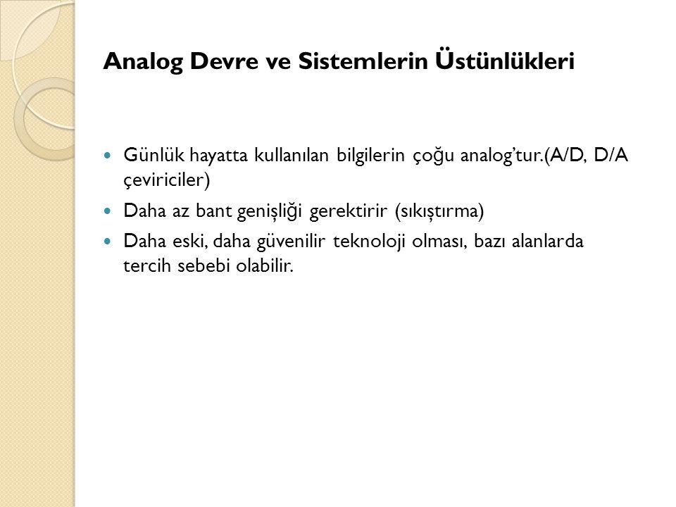 Analog Devre ve Sistemlerin Üstünlükleri  Günlük hayatta kullanılan bilgilerin ço ğ u analog'tur.(A/D, D/A çeviriciler)  Daha az bant genişli ğ i ge