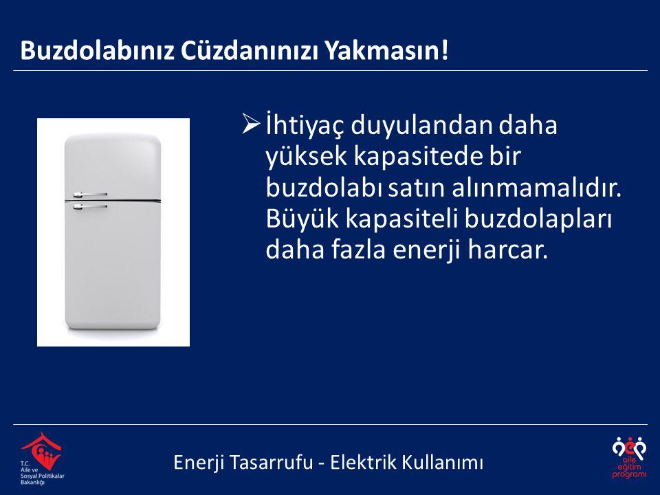  İhtiyaç duyulandan daha yüksek kapasitede bir buzdolabı satın alınmamalıdır. Büyük kapasiteli buzdolapları daha fazla enerji harcar. Enerji Tasarruf