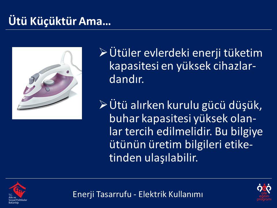  Ütüler evlerdeki enerji tüketim kapasitesi en yüksek cihazlar- dandır.  Ütü alırken kurulu gücü düşük, buhar kapasitesi yüksek olan- lar tercih edi