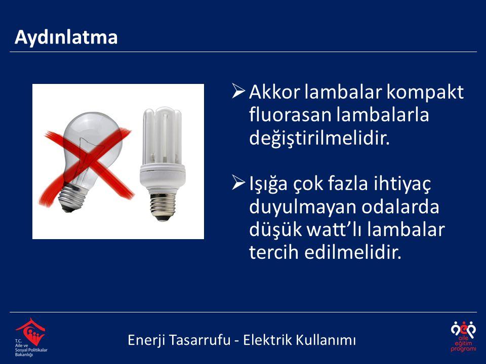  Akkor lambalar kompakt fluorasan lambalarla değiştirilmelidir.  Işığa çok fazla ihtiyaç duyulmayan odalarda düşük watt'lı lambalar tercih edilmelid