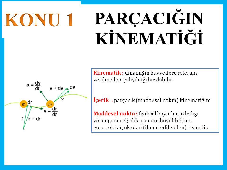 PARÇACIĞIN KİNEMATİĞİ Kinematik : dinamiğin kuvvetlere referans verilmeden çalışıldığı bir dalıdır. İçerik : parçacık (maddesel nokta) kinematiğini Ma