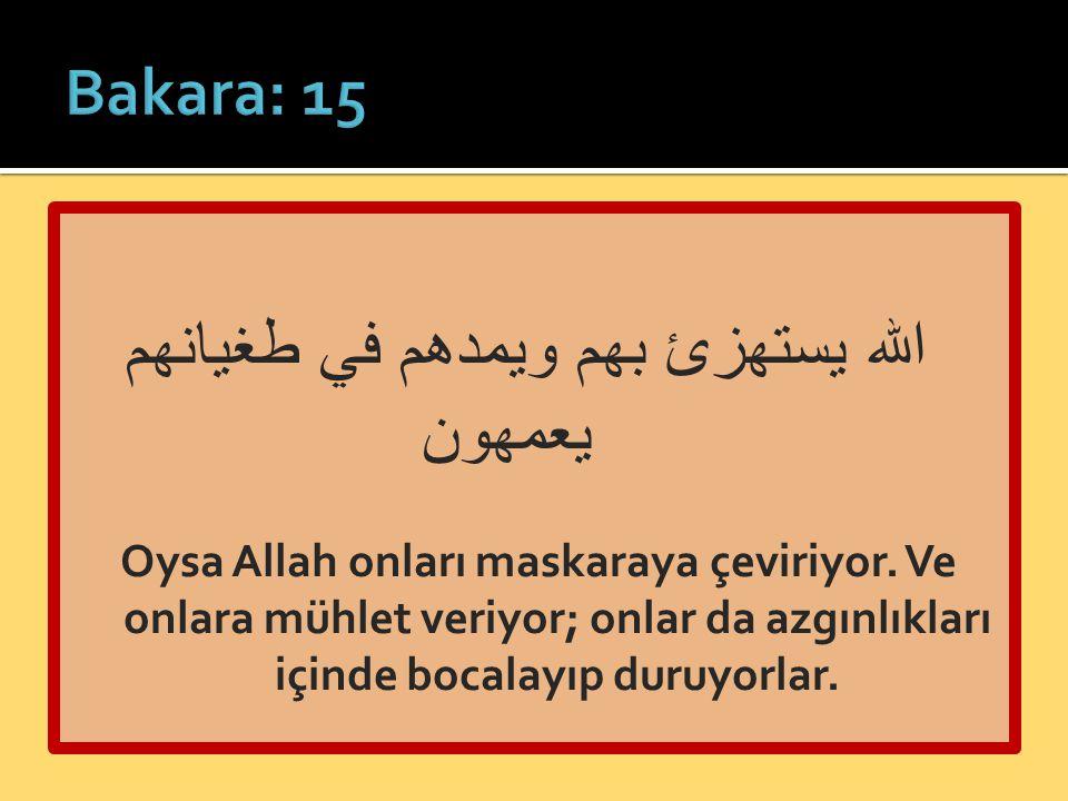 الله يستهزئ بهم ويمدهم في طغيانهم يعمهون Oysa Allah onları maskaraya çeviriyor. Ve onlara mühlet veriyor; onlar da azgınlıkları içinde bocalayıp duruy