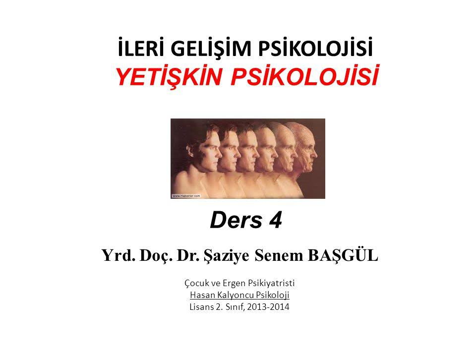 İLERİ GELİŞİM PSİKOLOJİSİ YETİŞKİN PSİKOLOJİSİ Ders 4 Yrd. Doç. Dr. Şaziye Senem BAŞGÜL Çocuk ve Ergen Psikiyatristi Hasan Kalyoncu Psikoloji Lisans 2
