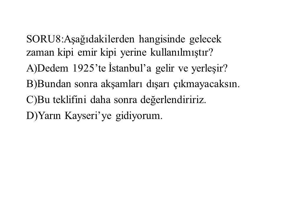 SORU8:Aşağıdakilerden hangisinde gelecek zaman kipi emir kipi yerine kullanılmıştır? A)Dedem 1925'te İstanbul'a gelir ve yerleşir? B)Bundan sonra akşa