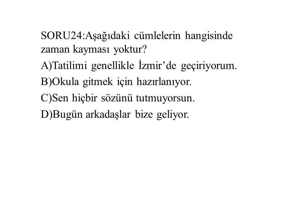 SORU24:Aşağıdaki cümlelerin hangisinde zaman kayması yoktur? A)Tatilimi genellikle İzmir'de geçiriyorum. B)Okula gitmek için hazırlanıyor. C)Sen hiçbi