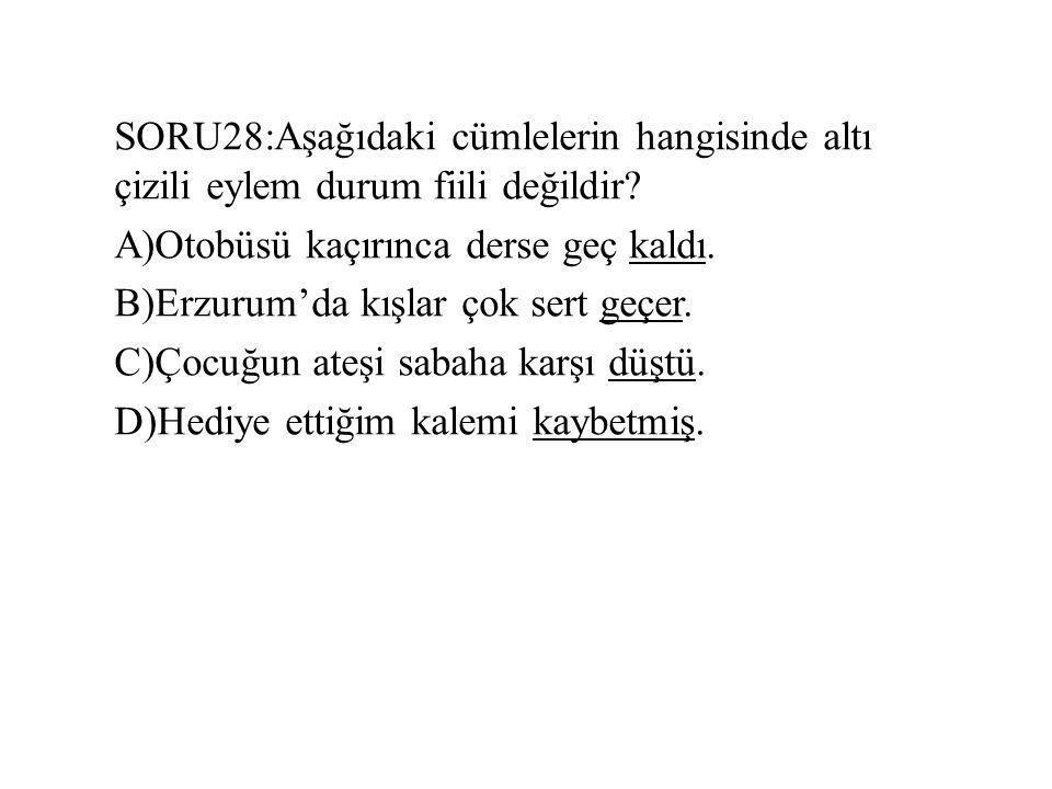 SORU28:Aşağıdaki cümlelerin hangisinde altı çizili eylem durum fiili değildir? A)Otobüsü kaçırınca derse geç kaldı. B)Erzurum'da kışlar çok sert geçer