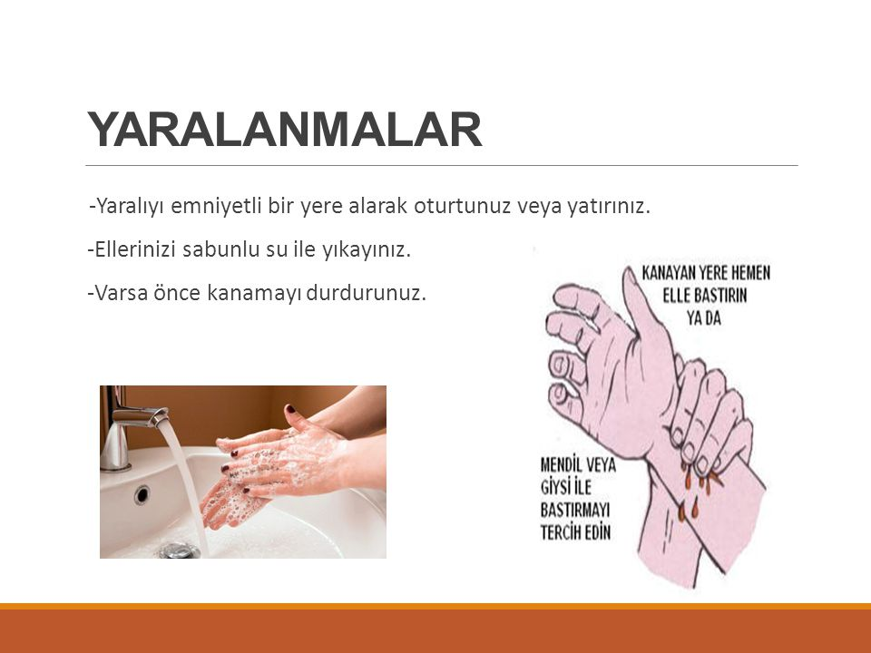 YARALANMALAR -Yaralıyı emniyetli bir yere alarak oturtunuz veya yatırınız. -Ellerinizi sabunlu su ile yıkayınız. -Varsa önce kanamayı durdurunuz.