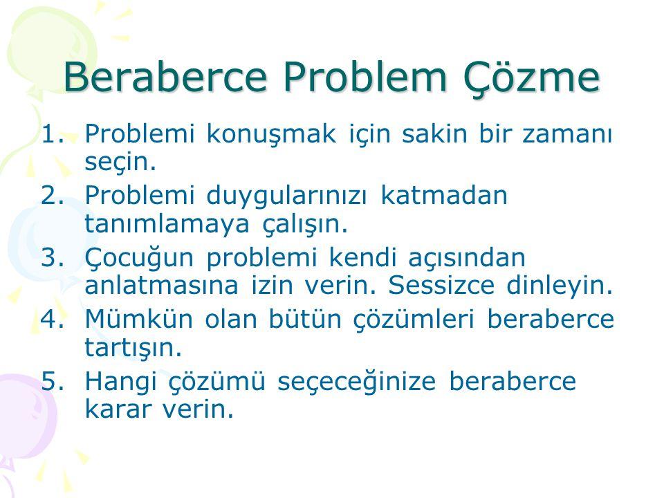Beraberce Problem Çözme 1.Problemi konuşmak için sakin bir zamanı seçin. 2.Problemi duygularınızı katmadan tanımlamaya çalışın. 3.Çocuğun problemi ken