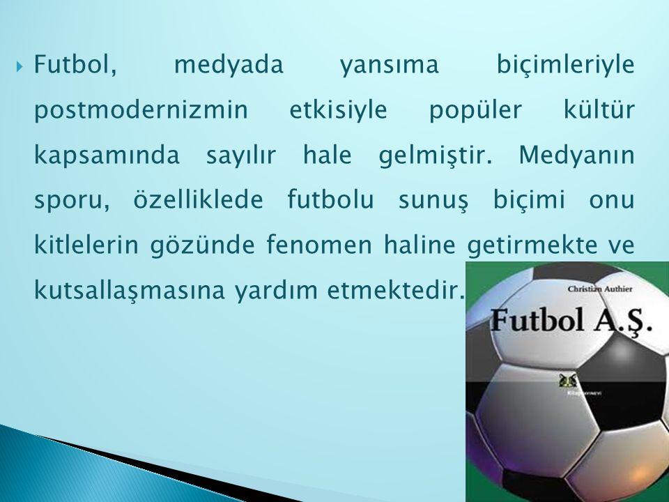  Futbol, medyada yansıma biçimleriyle postmodernizmin etkisiyle popüler kültür kapsamında sayılır hale gelmiştir. Medyanın sporu, özelliklede futbolu