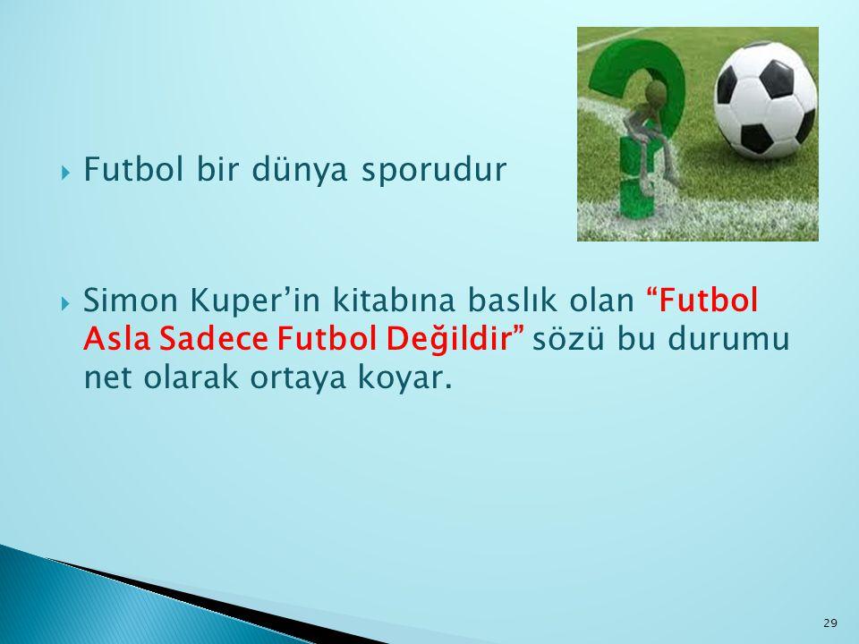 """ Futbol bir dünya sporudur  Simon Kuper'in kitabına baslık olan """"Futbol Asla Sadece Futbol Değildir"""" sözü bu durumu net olarak ortaya koyar. 29"""