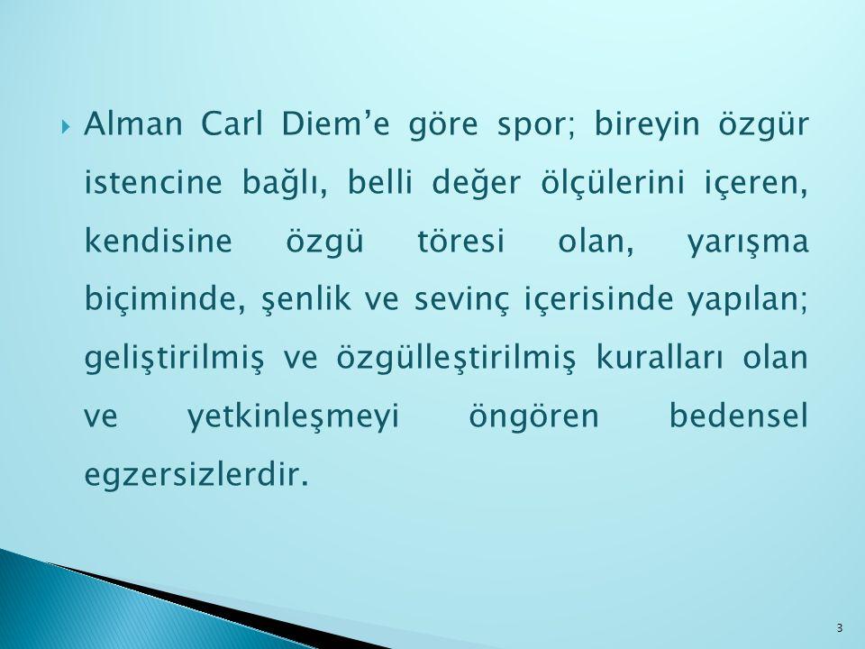  Alman Carl Diem'e göre spor; bireyin özgür istencine bağlı, belli değer ölçülerini içeren, kendisine özgü töresi olan, yarışma biçiminde, şenlik ve