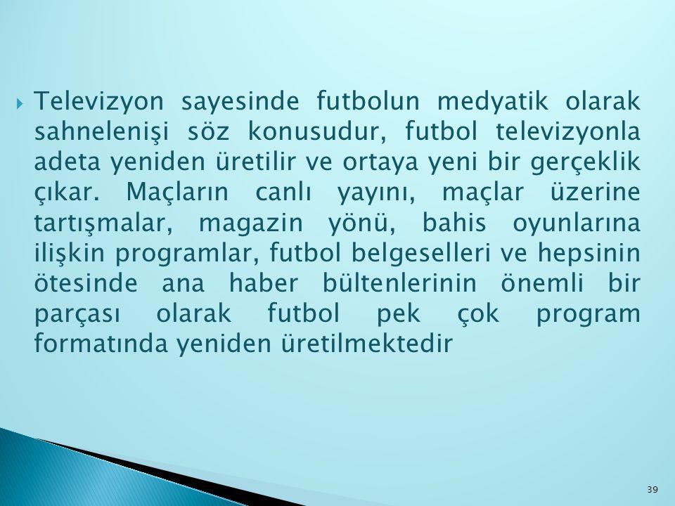  Televizyon sayesinde futbolun medyatik olarak sahnelenişi söz konusudur, futbol televizyonla adeta yeniden üretilir ve ortaya yeni bir gerçeklik çık