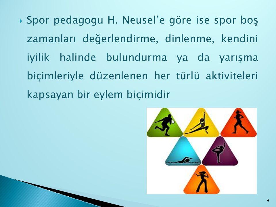  Spor pedagogu H. Neusel'e göre ise spor boş zamanları değerlendirme, dinlenme, kendini iyilik halinde bulundurma ya da yarışma biçimleriyle düzenlen