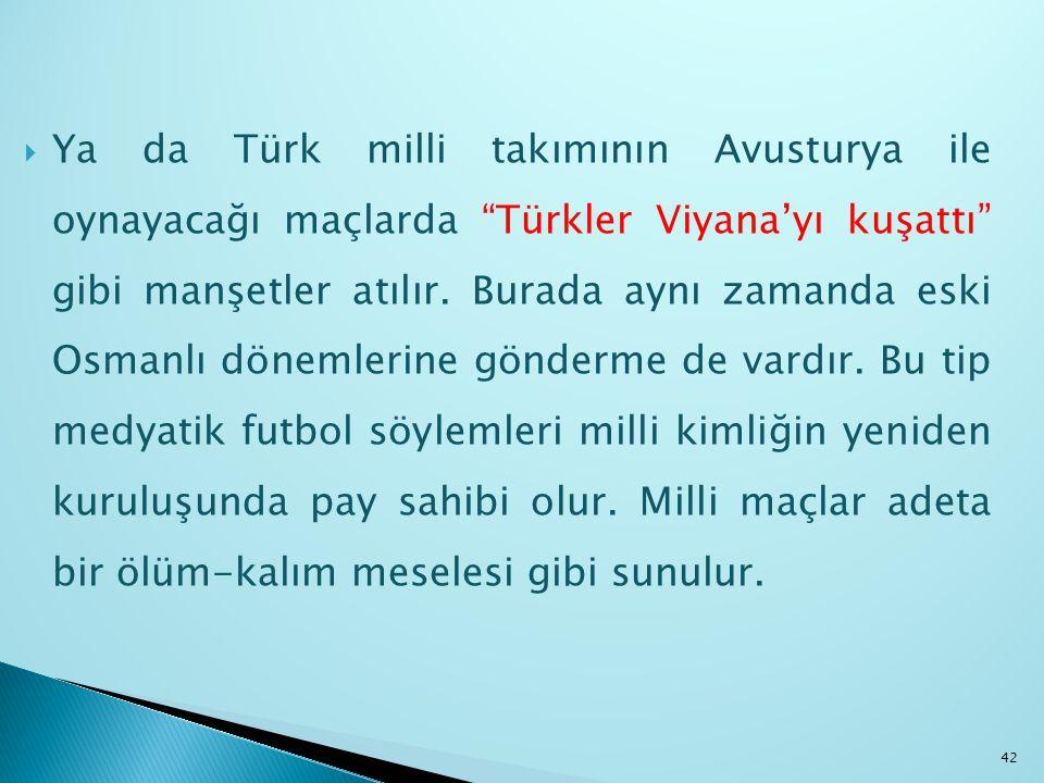 """ Ya da Türk milli takımının Avusturya ile oynayacağı maçlarda """"Türkler Viyana'yı kuşattı"""" gibi manşetler atılır. Burada aynı zamanda eski Osmanlı dön"""