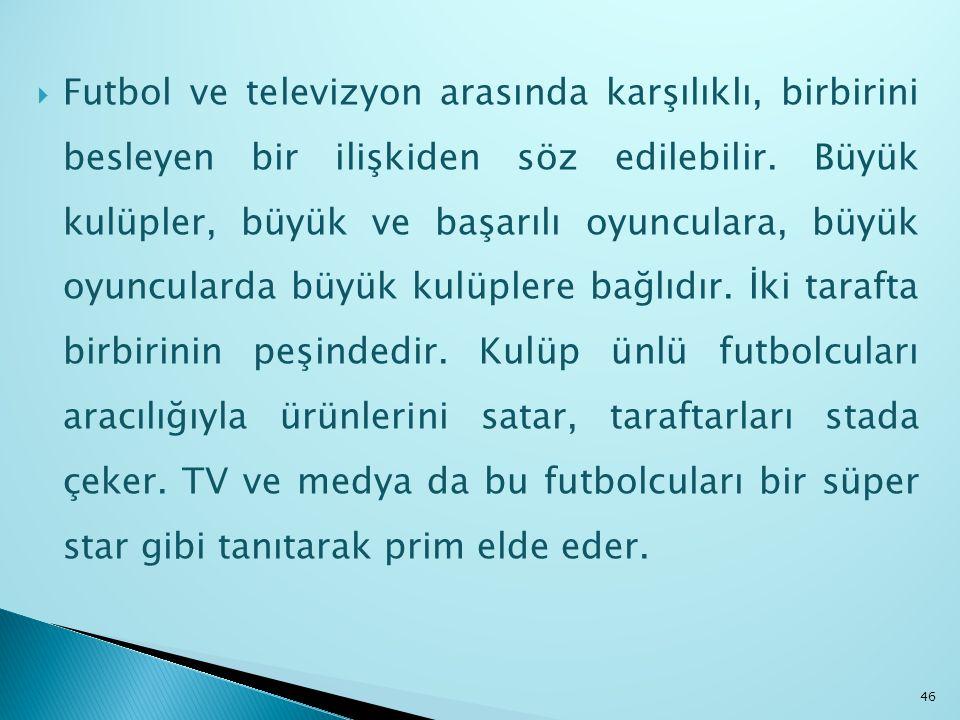  Futbol ve televizyon arasında karşılıklı, birbirini besleyen bir ilişkiden söz edilebilir. Büyük kulüpler, büyük ve başarılı oyunculara, büyük oyunc