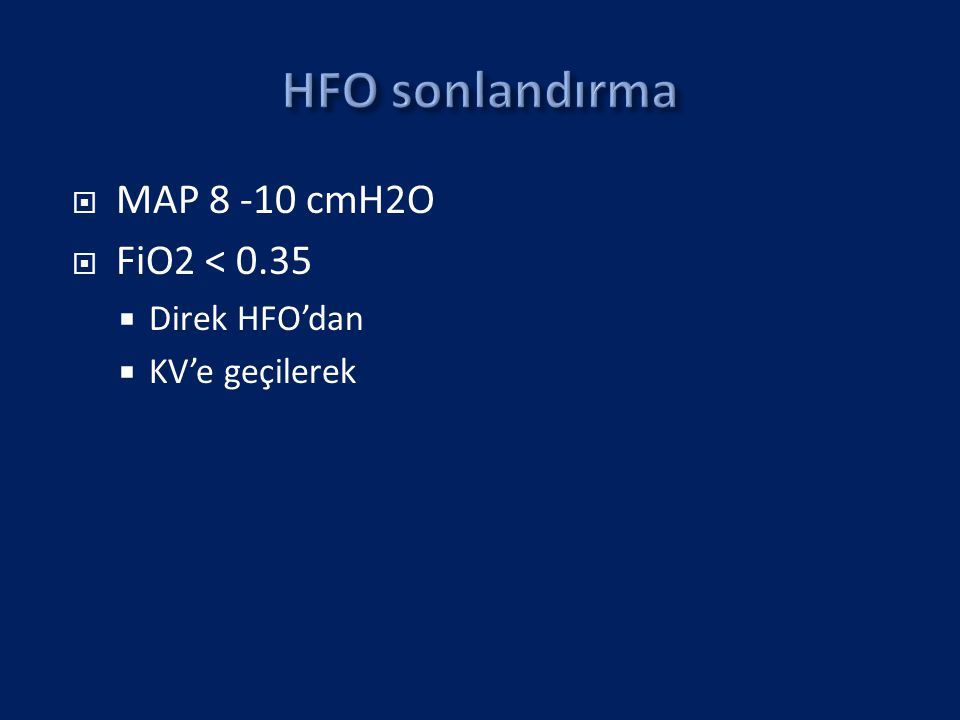  MAP 8 -10 cmH2O  FiO2 < 0.35  Direk HFO'dan  KV'e geçilerek