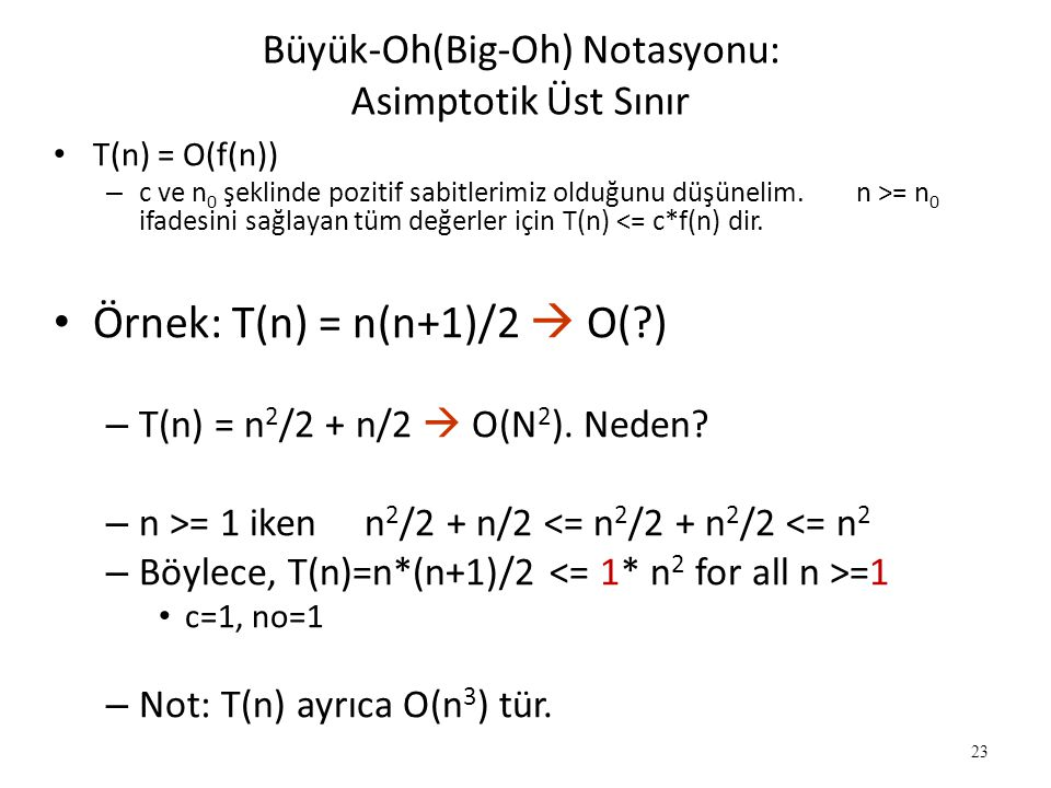 23 • T(n) = O(f(n)) – c ve n 0 şeklinde pozitif sabitlerimiz olduğunu düşünelim. n >= n 0 ifadesini sağlayan tüm değerler için T(n) <= c*f(n) dir. • Ö