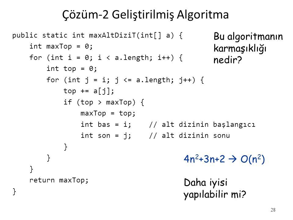 Çözüm-2 Geliştirilmiş Algoritma public static int maxAltDiziT(int[] a) { int maxTop = 0; for (int i = 0; i < a.length; i++) { int top = 0; for (int j