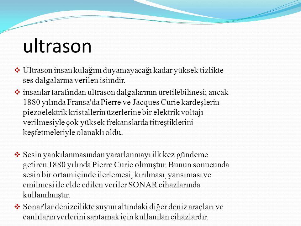ultrason  Ultrason insan kulağını duyamayacağı kadar yüksek tizlikte ses dalgalarına verilen isimdir.  insanlar tarafından ultrason dalgalarının üre