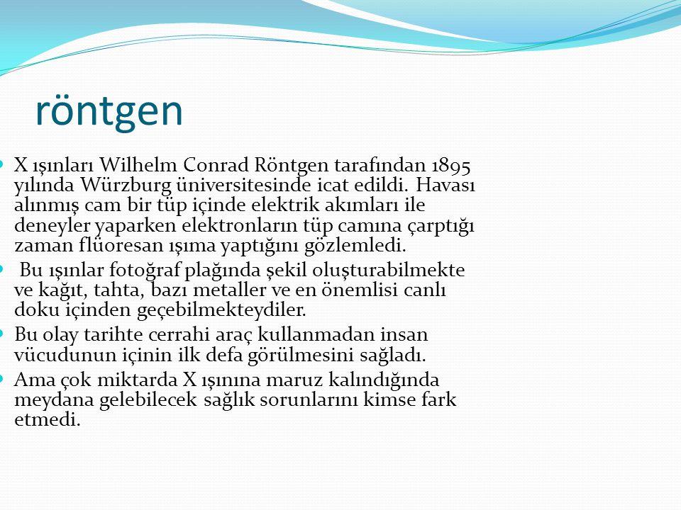 röntgen  X ışınları Wilhelm Conrad Röntgen tarafından 1895 yılında Würzburg üniversitesinde icat edildi. Havası alınmış cam bir tüp içinde elektrik a