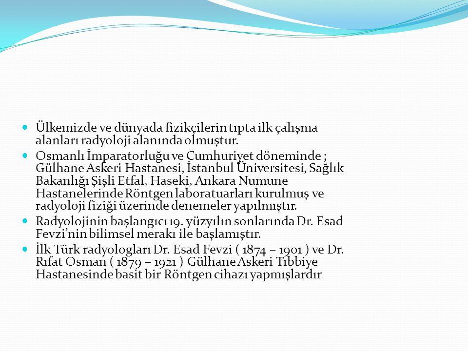  Ülkemizde ve dünyada fizikçilerin tıpta ilk çalışma alanları radyoloji alanında olmuştur.  Osmanlı İmparatorluğu ve Cumhuriyet döneminde ; Gülhane