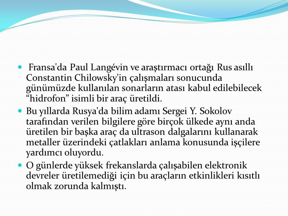  Fransa'da Paul Langévin ve araştırmacı ortağı Rus asıllı Constantin Chilowsky'in çalışmaları sonucunda günümüzde kullanılan sonarların atası kabul e