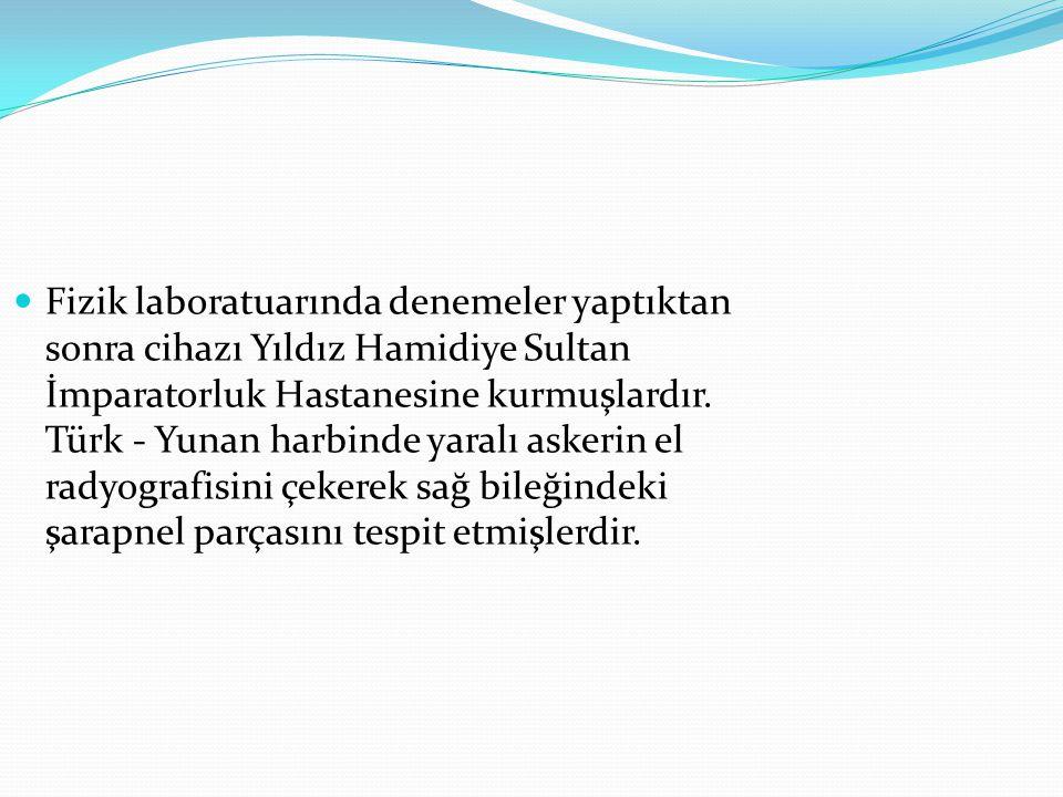  Fizik laboratuarında denemeler yaptıktan sonra cihazı Yıldız Hamidiye Sultan İmparatorluk Hastanesine kurmuşlardır. Türk - Yunan harbinde yaralı ask