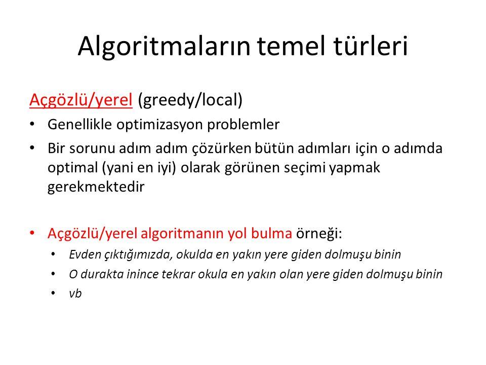 Algoritmaların temel türleri Açgözlü/yerel (greedy/local) • Genellikle optimizasyon problemler • Bir sorunu adım adım çözürken bütün adımları için o a