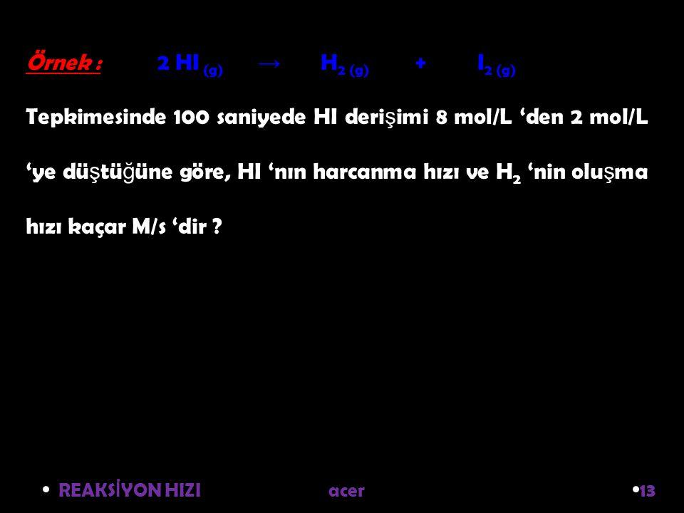 REAKS İ YON HIZI acer 13 Örnek : 2 HI (g) → H 2 (g) + I 2 (g) Tepkimesinde 100 saniyede HI deri ş imi 8 mol/L 'den 2 mol/L 'ye dü ş tü ğ üne göre, HI 'nın harcanma hızı ve H 2 'nin olu ş ma hızı kaçar M/s 'dir ?