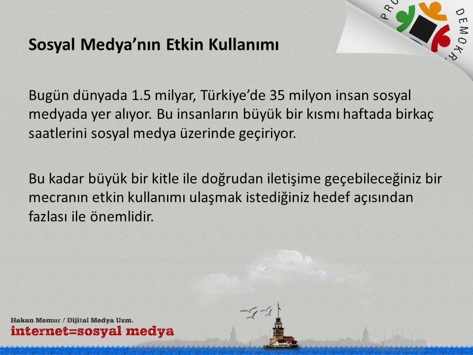 Sosyal Medya'nın Etkin Kullanımı Bugün dünyada 1.5 milyar, Türkiye'de 35 milyon insan sosyal medyada yer alıyor. Bu insanların büyük bir kısmı haftada