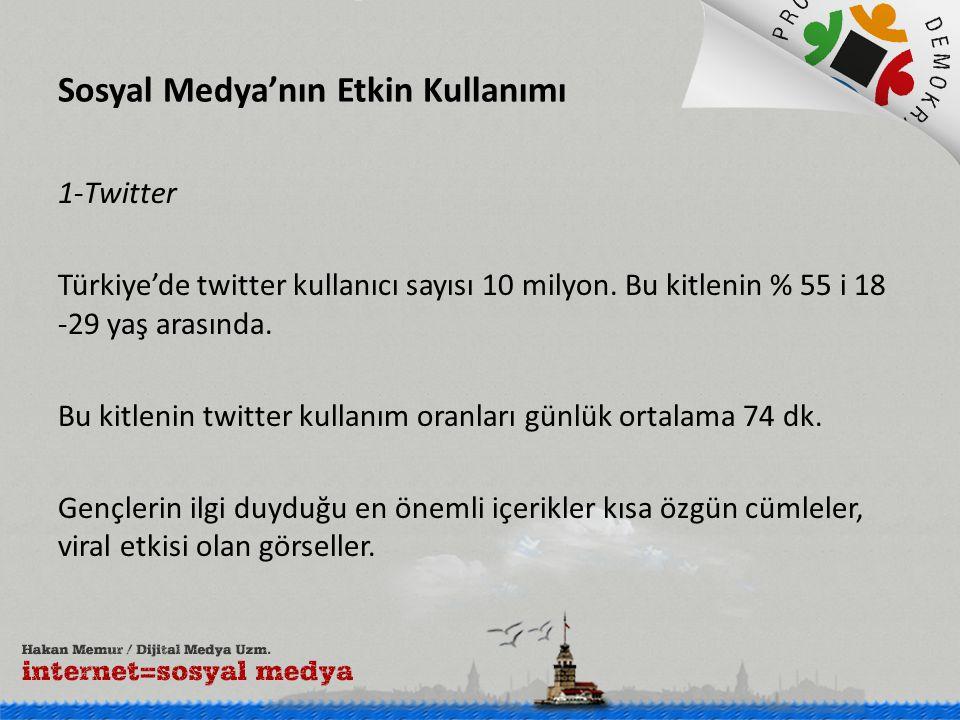 Sosyal Medya'nın Etkin Kullanımı 1-Twitter Türkiye'de twitter kullanıcı sayısı 10 milyon. Bu kitlenin % 55 i 18 -29 yaş arasında. Bu kitlenin twitter