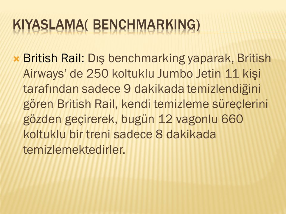 British Rail: Dış benchmarking yaparak, British Airways' de 250 koltuklu Jumbo Jetin 11 kişi tarafından sadece 9 dakikada temizlendiğini gören Briti