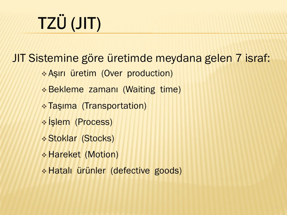 JIT Sistemine göre üretimde meydana gelen 7 israf:  Aşırı üretim (Over production)  Bekleme zamanı (Waiting time)  Taşıma (Transportation)  İşlem (Process)  Stoklar (Stocks)  Hareket (Motion)  Hatalı ürünler (defective goods) TZÜ (JIT)