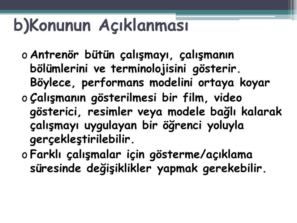 b)Konunun Açıklanması oAntrenör bütün çalışmayı, çalışmanın bölümlerini ve terminolojisini gösterir. Böylece, performans modelini ortaya koyar oÇalışm