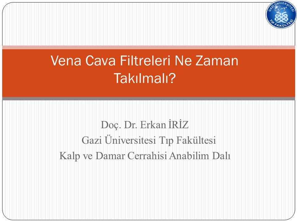 Doç. Dr. Erkan İRİZ Gazi Üniversitesi Tıp Fakültesi Kalp ve Damar Cerrahisi Anabilim Dalı Vena Cava Filtreleri Ne Zaman Takılmalı?