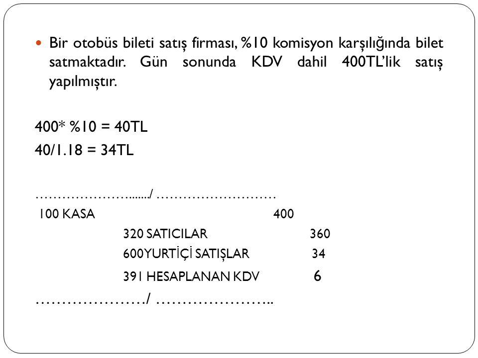  Bir otobüs bileti satış firması, %10 komisyon karşılı ğ ında bilet satmaktadır. Gün sonunda KDV dahil 400TL'lik satış yapılmıştır. 400* %10 = 40TL 4