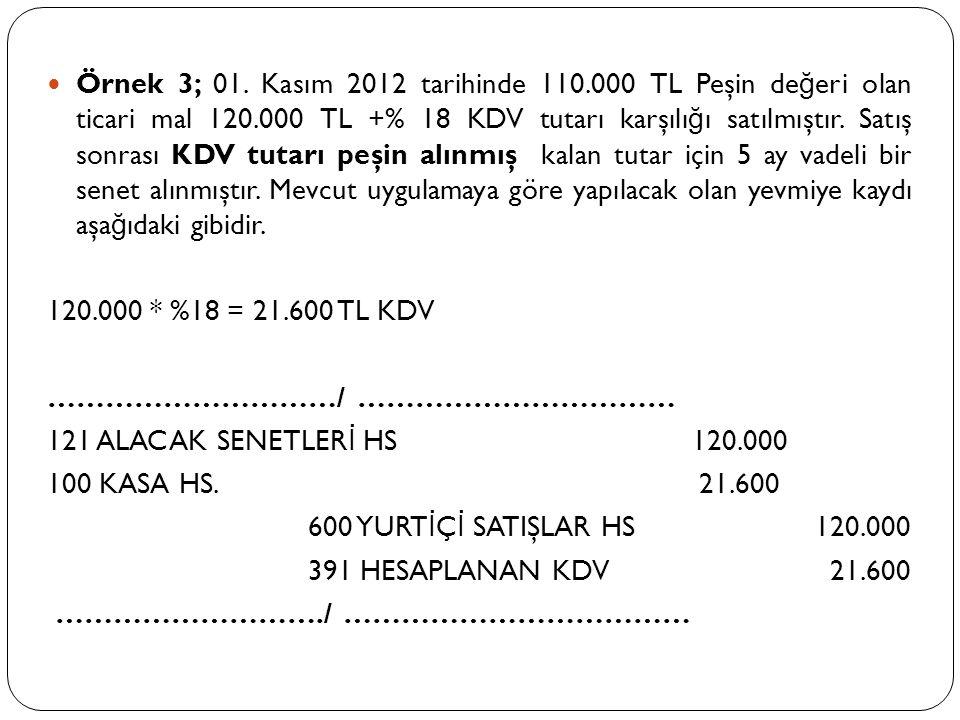  Örnek 3; 01. Kasım 2012 tarihinde 110.000 TL Peşin de ğ eri olan ticari mal 120.000 TL +% 18 KDV tutarı karşılı ğ ı satılmıştır. Satış sonrası KDV t