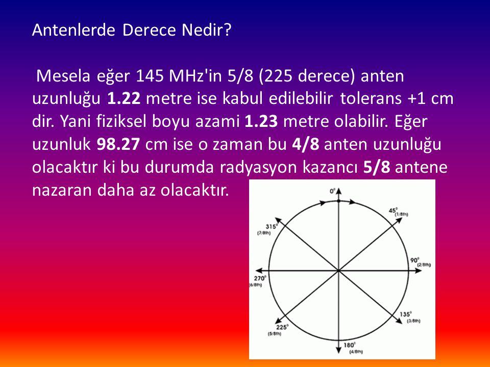 Antenlerde Derece Nedir? Mesela eğer 145 MHz'in 5/8 (225 derece) anten uzunluğu 1.22 metre ise kabul edilebilir tolerans +1 cm dir. Yani fiziksel boyu